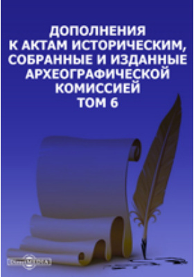 Дополнения к Актам историческим, собранные и изданные Археографической комиссией. Т. 6