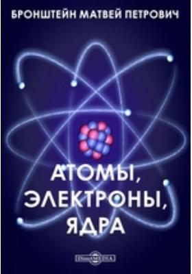 Атомы, электроны, ядра