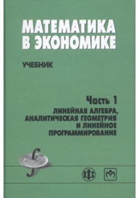 Математика в экономике: учебник, Ч. 1. Линейная алгебра, аналитическая геометрия и линейное программирование