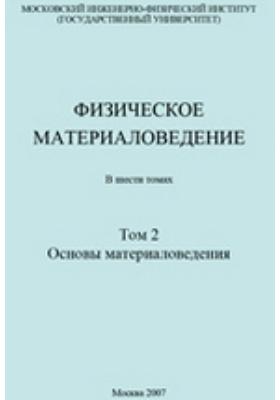 Физическое материаловедение. Учебник для вузов в 6 томах. Т. 2. Основы материаловедения