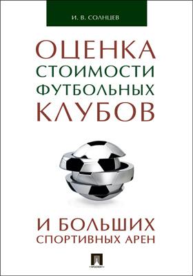Оценка стоимости футбольных клубов и больших спортивных арен: монография