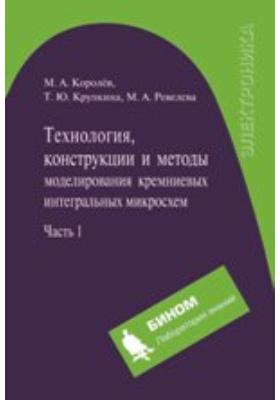 Технология, конструкции и методы моделирования кремниевых интегральных микросхем : В 2 частях, Ч. 1