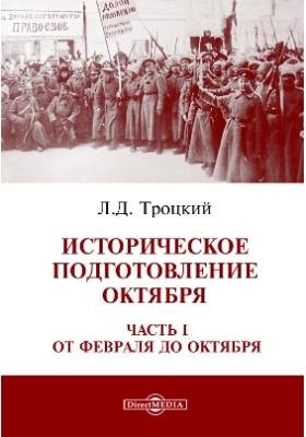 Историческое подготовление Октября, Ч. I. От Февраля до Октября