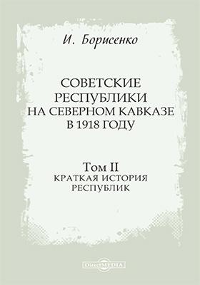 Советские республики на Северном Кавказе в 1918 году: монография. Том 2. Краткая история республик