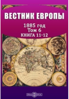 Вестник Европы: журнал. 1885. Том 6, Книга 11-12, Ноябрь-декабрь