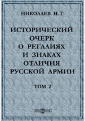 Исторический очерк о регалиях и знаках отличия русской армии: публицистика. Т. 2. 1725-1801