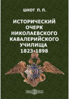 Исторический очерк Николаевского кавалерийского училища, бывшей Школы гвардейских подпрапорщиков и кавалерийских юнкеров. 1823-1898