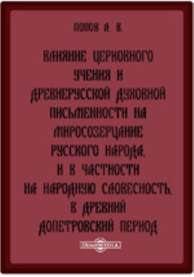 Влияние церковного учения и древнерусской духовной письменности на миросозерцание русского народа, и в частности на народную словесность, в древний допетровский период