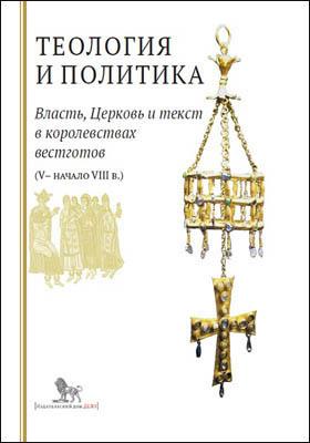 Теология и политика. Власть, Церковь и текст в королевствах вестготов (V — начало VIII в.) : исследования и переводы: монография