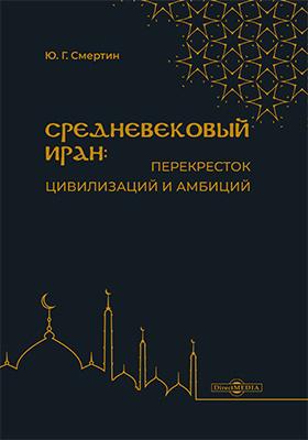 Средневековый Иран: перекресток цивилизаций и амбиций: учебное пособие