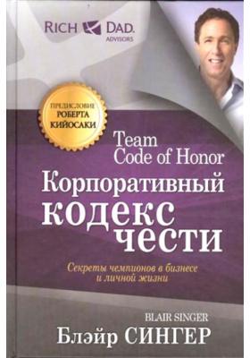 Корпоративный кодекс чести = Team Code of Honor. The Secrets of Champions in Business and in Life