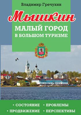 Мышкин. Малый город в большом туризме : состояние, проблемы, продвижение, перспективы: научно-популярное издание