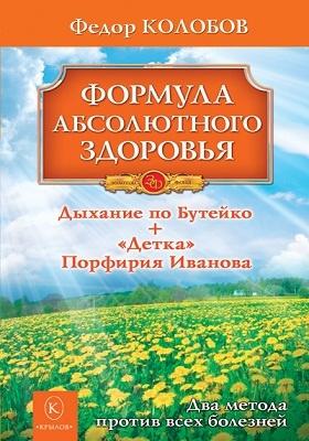 Формула абсолютного здоровья. Дыхание по Бутейко + «Детка» Порфирия Иванова : два метода против всех болезней