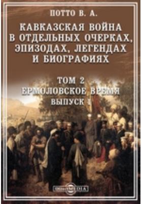 Кавказская война в отдельных очерках, эпизодах, легендах и биографиях. Т. 2, Вып. 1. Ермоловское время