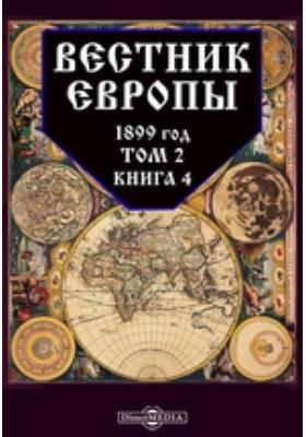 Вестник Европы: журнал. 1899. Т. 2, Книга 4, Апрель