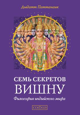 Семь секретов Вишну : философия индийского мифа: научно-популярное издание