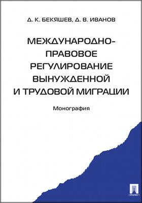 Международно-правовое регулирование вынужденной и трудовой миграции: монография