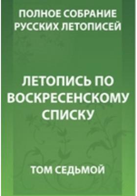 Полное собрание русских летописей: монография. Т. 7. Летопись по Воскресенскому списку