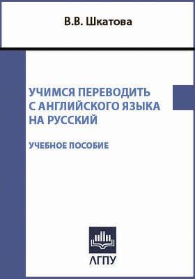 Учимся переводить с английского языка на русский: учебное пособие