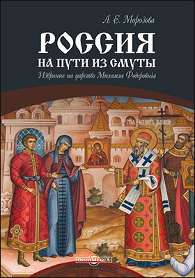 Россия на пути из Смуты : избрание на царство Михаила Федоровича: монография