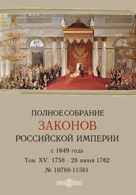 Полное собрание законов Российской Империи с 1649 года № 10788-11581. Т. XV. С 1758 по 28 июня 1762