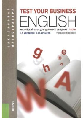 Test your Business English = Английский язык для делового общения. Тесты : Учебное пособие. 2-е издание, дополненное