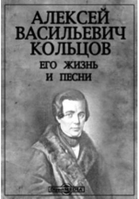 Алексей Васильевич Кольцов. Его жизнь и песни: документально-художественная литература