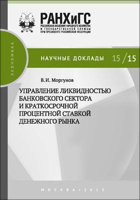 Управление ликвидностью банковского сектора и краткосрочной процентной ставкой денежного рынка: научное издание