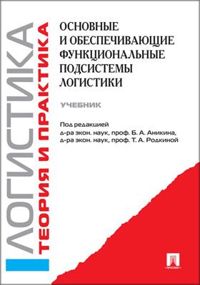 Логистика и управление цепями поставок. Теория и практика : основные и обеспечивающие функциональные подсистемы логистики: учебник