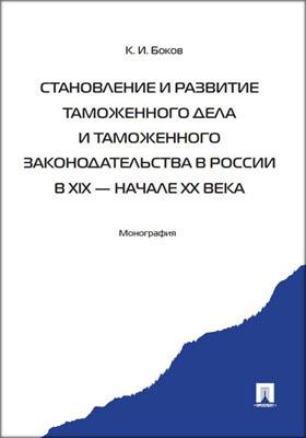Становление и развитие таможенного дела и таможенного законодательства в России в XIX - начале ХХ века: монография