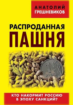 Распроданная пашня : кто накормит Россию в эпоху санкций?: публицистика