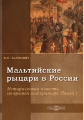 Мальтийские рыцари в России : историческая повесть из времен императора Павла I: художественная литература