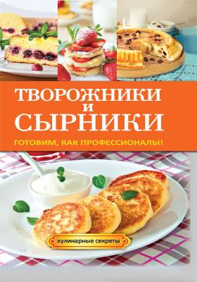 Творожники и сырники : готовим, как профессионалы!