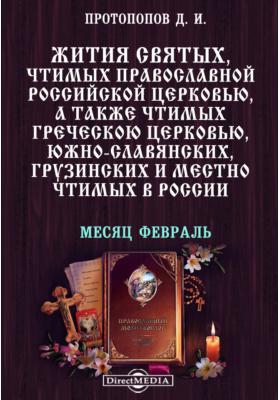 Жития святых, чтимых православной российской церковью, а также чтимых греческой церковью, южно-славянских, грузинских и местно чтимых в России. Месяц февраль