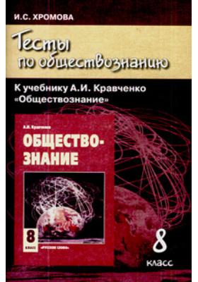 """Тесты по обществознанию к учебнику А.И. Кравченко """"Обществознание"""". 8 класс"""