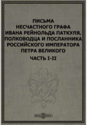 Письма несчастного графа Ивана Рейнольда Паткуля : полководца и посланника российского императора Петра Великого, Ч. I-II