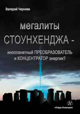 Мегалиты Стоунхенджа - инопланетный преобразователь и концентратор энергии? (Опыт системно-аналитической оценки известных фактов): научно-популярное издание