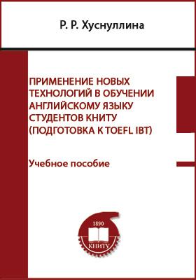 Применение новых технологий в обучении английскому языку студентов КНИТУ : подготовка к TOEFL IBT: учебное пособие