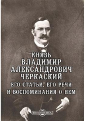 Князь Владимир Александрович Черкаский. Его статьи, его речи и воспоминания о нем: документально-художественная литература
