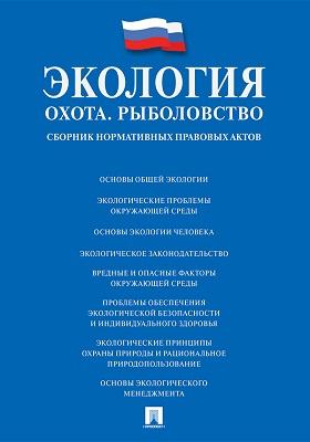 Экология. Охота. Рыболовство : сборник нормативных правовых актов