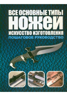 Все основные типы ножей. Искусство изготовления = Custom Knifemaking : Пошаговое руководство
