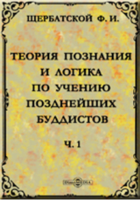 Теория познания и логика по учению позднейших буддистов: монография, Ч. 1. Учебник логики Дармакирти с толкованием на него Дармоттары