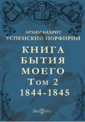 Книга бытия моего: документально-художественная литература. Т. 2. 1844-1845