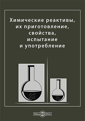Химические реактивы, их приготовление, свойства, испытание и употребление: Справочная книга для химиков, технологов, студентов и фармацевтов