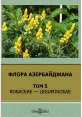 Флора Азербайджана: монография. Т. 5. Rosaceae — Leguminosae