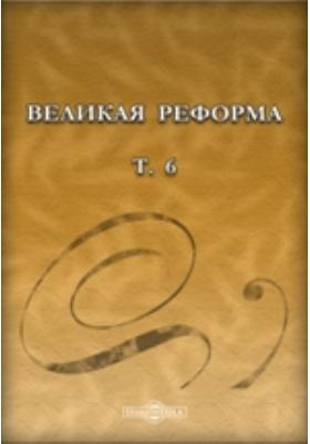 Великая реформа: русское общество и крестьянский вопрос в прошлом и настоящем: монография. Т. 6