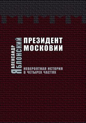 Президент Московии : невероятная история в четырех частях