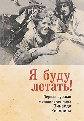 Я буду летать! Первая русская женщина-летчица Зинаида Кокорина: документально-художественная литература