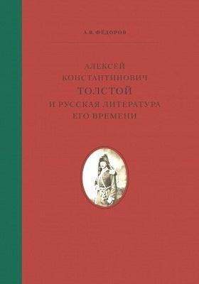 Алексей Константинович Толстой и русская литература его време ни: монография