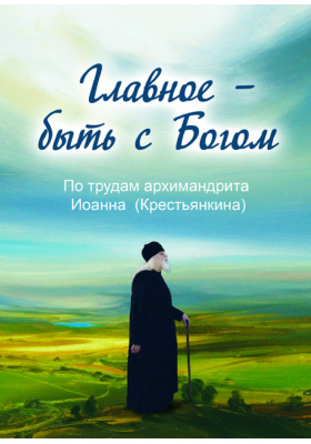 Главное – быть с Богом. По трудам архимандрита Иоанна (Крестьянкина): духовно-просветительское издание